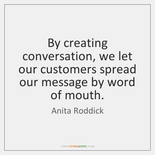 By creating conversation, we let our customers spread our message by word ...