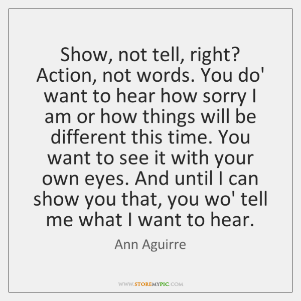 Show, not tell, right? Action, not words. You do' want to hear ...