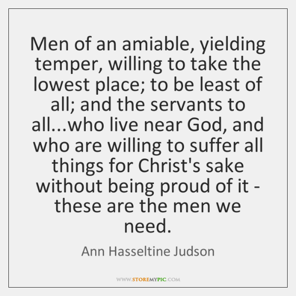 Men of an amiable, yielding temper, willing to take the lowest place; ...