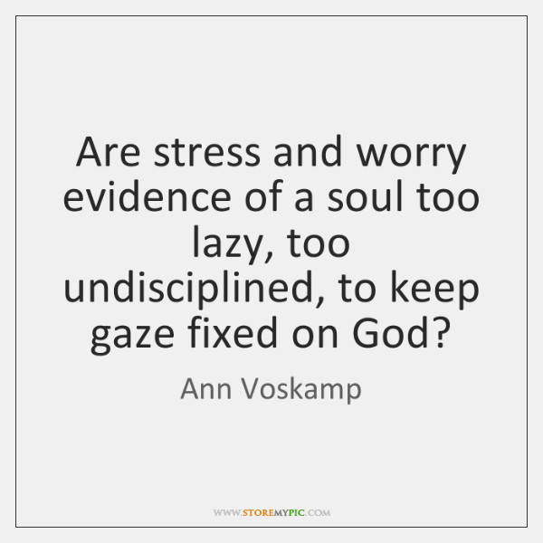 Are stress and worry evidence of a soul too lazy, too undisciplined, ...