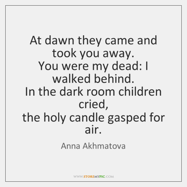 At dawn they came and took you away.   You were my dead: ...