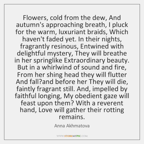 Flowers, cold from the dew, And autumn's approaching breath, I pluck for ...