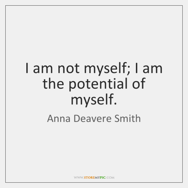 I am not myself; I am the potential of myself.