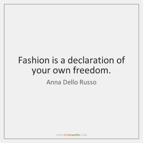 Fashion is a declaration of your own freedom.