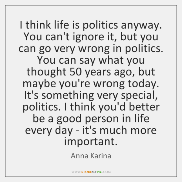 I think life is politics anyway. You can't ignore it, but you ...
