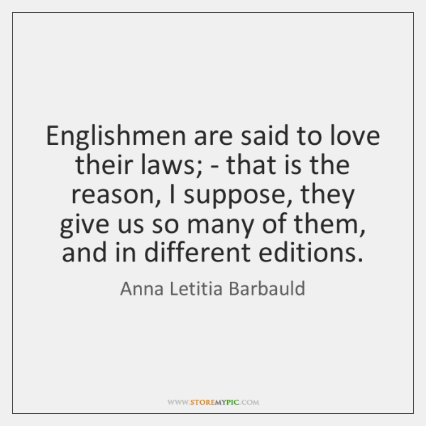 Englishmen are said to love their laws; - that is the reason, ...