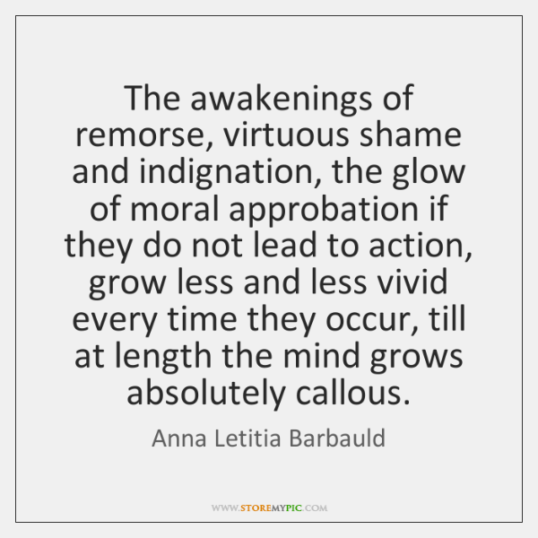 The awakenings of remorse, virtuous shame and indignation, the glow of moral ...