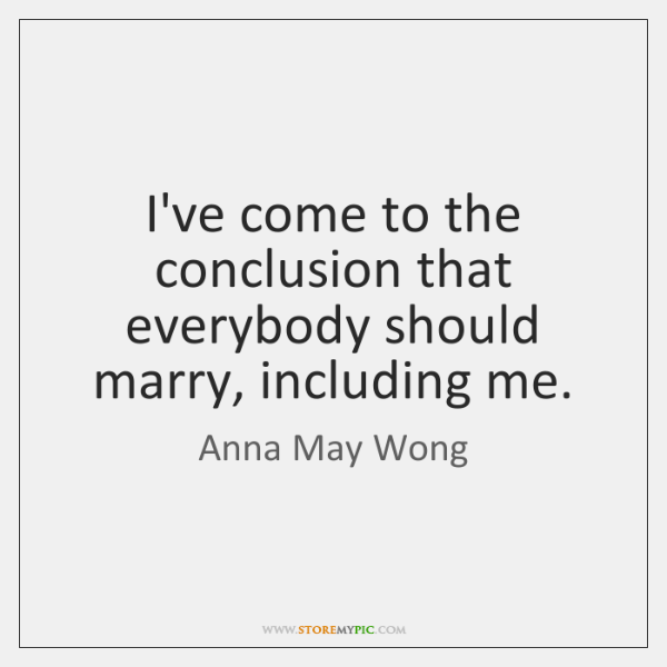 I've come to the conclusion that everybody should marry, including me.