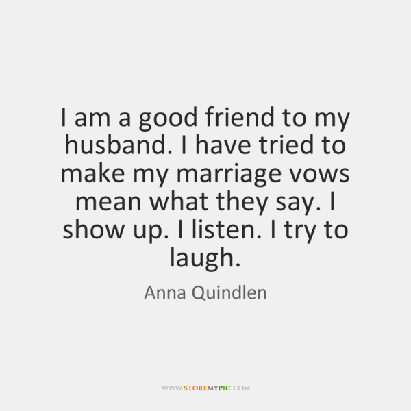 I am a good friend to my husband. I have tried to ...