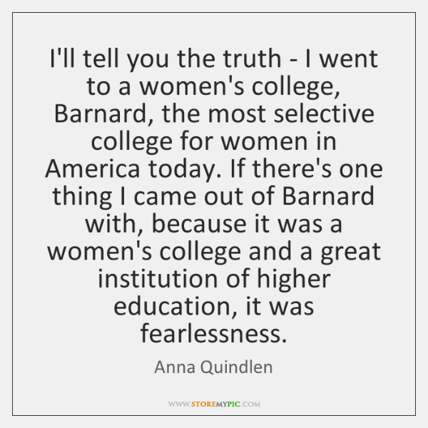 I'll tell you the truth - I went to a women's college, ...