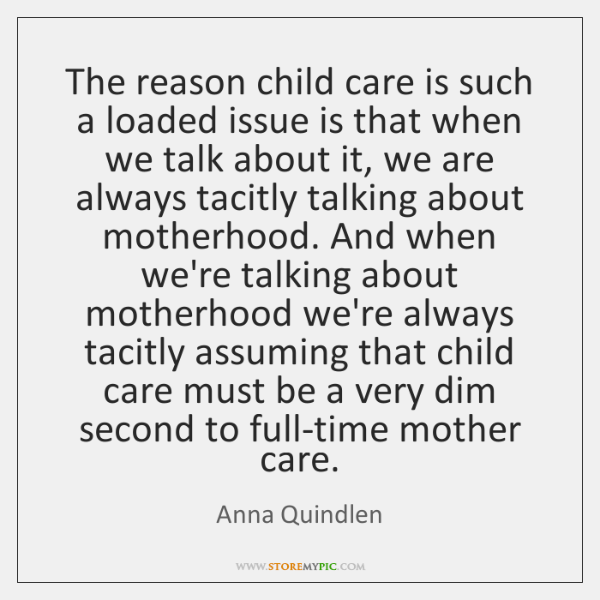The reason child care is such a loaded issue is that when ...