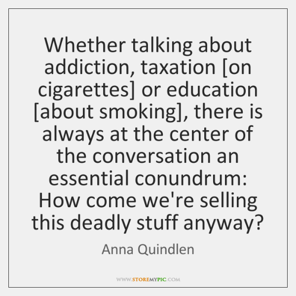 Whether talking about addiction, taxation [on cigarettes] or education [about smoking], there ...