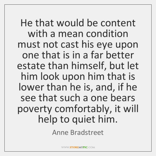 He that would be content with a mean condition must not cast ...