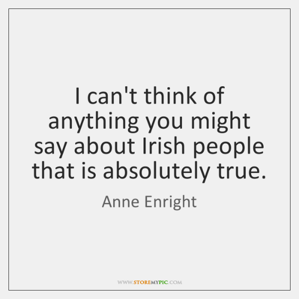 I can't think of anything you might say about Irish people that ...