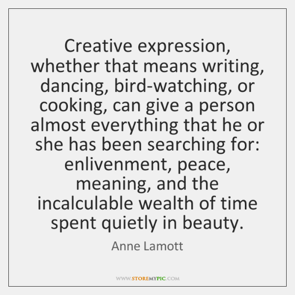 Creative expression, whether that means writing, dancing, bird-watching, or cooking, can give ...