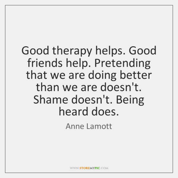Good therapy helps. Good friends help. Pretending that we are doing better ...