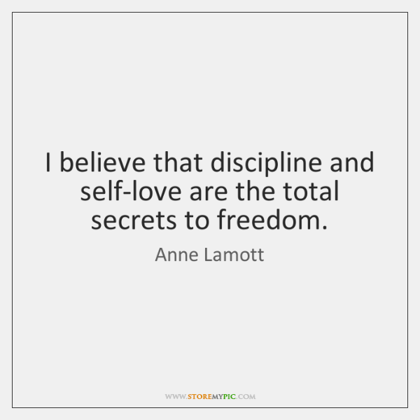I believe that discipline and self-love are the total secrets to freedom.