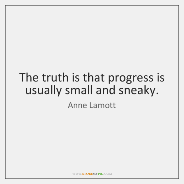 The truth is that progress is usually small and sneaky.