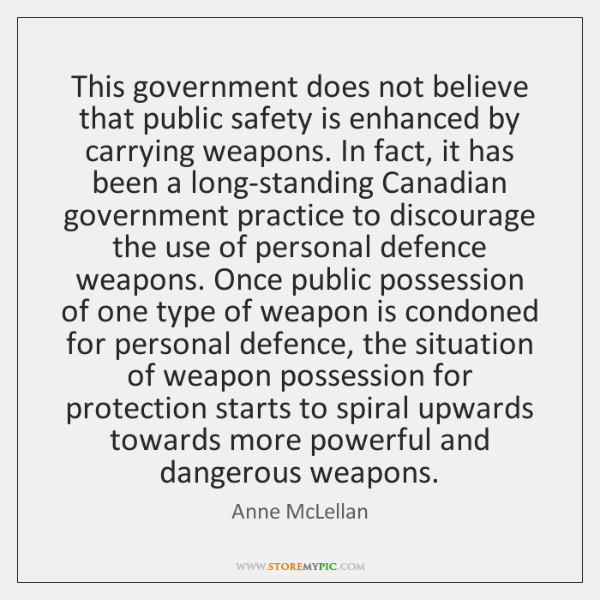 This government does not believe that public safety is enhanced by carrying ...