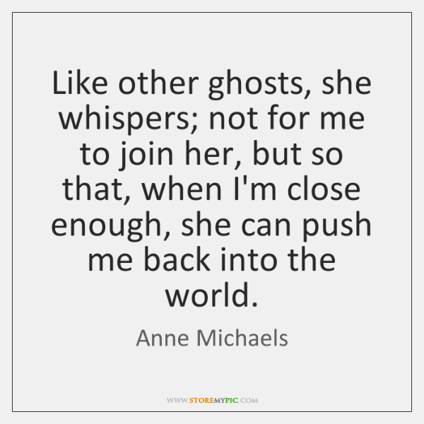 Like other ghosts, she whispers; not for me to join her, but ...