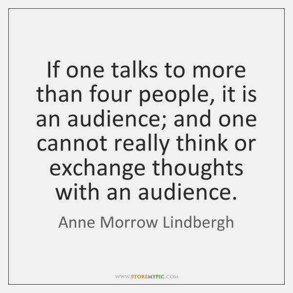 If one talks to more than four people, it is an audience; ...