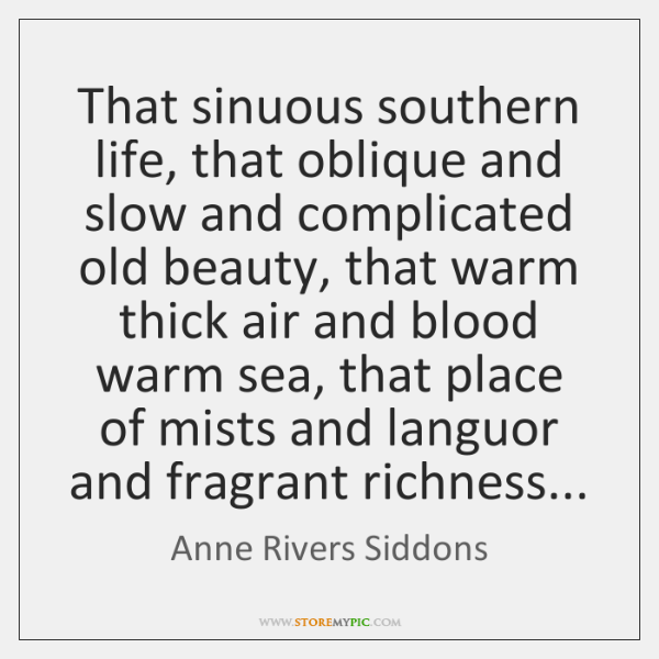 That sinuous southern life, that oblique and slow and complicated old beauty, ...
