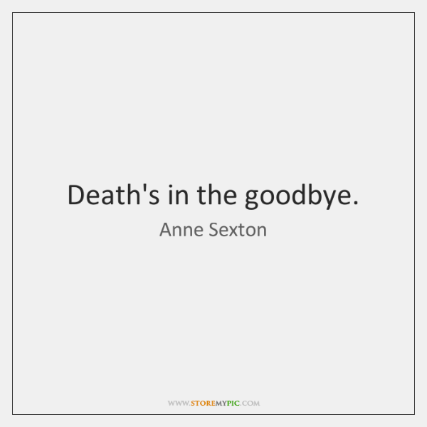 Death's in the goodbye.