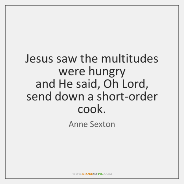 Jesus saw the multitudes were hungry  and He said, Oh Lord,  send ...