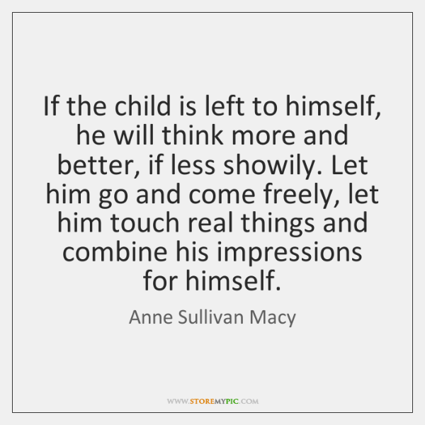 If the child is left to himself, he will think more and ...