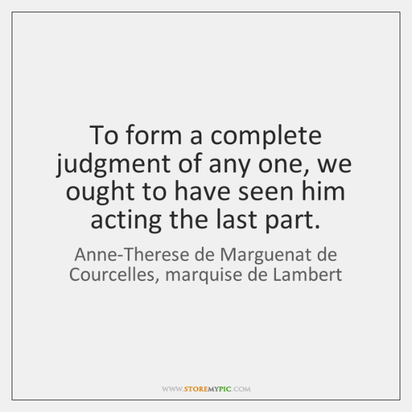 To form a complete judgment of any one, we ought to have ...