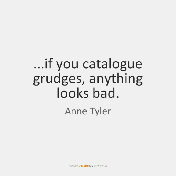 ...if you catalogue grudges, anything looks bad.