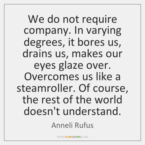 We do not require company. In varying degrees, it bores us, drains ...
