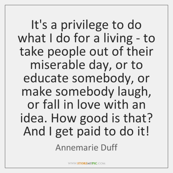 It's a privilege to do what I do for a living - ...