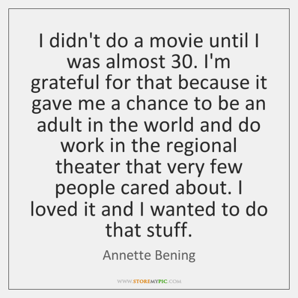 I didn't do a movie until I was almost 30. I'm grateful for ...