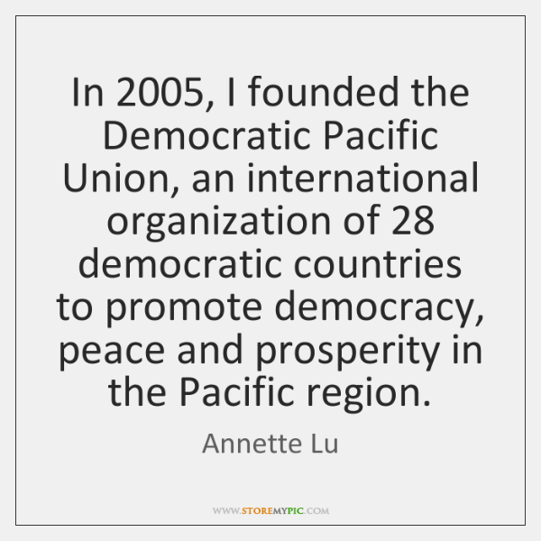 In 2005, I founded the Democratic Pacific Union, an international organization of 28 democratic ...
