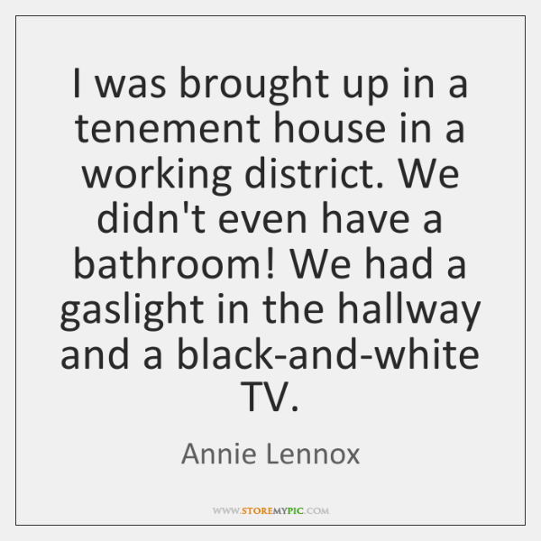I was brought up in a tenement house in a working district. ...