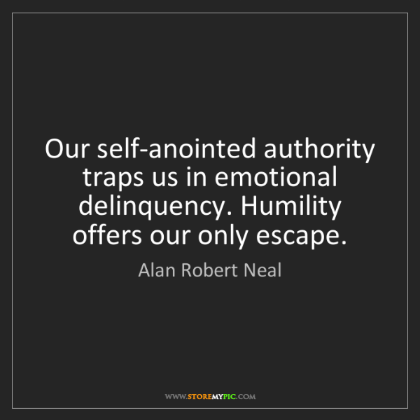 Alan Robert Neal: Our self-anointed authority traps us in emotional delinquency....
