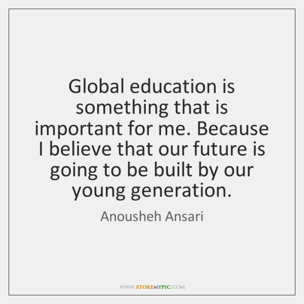 Global education is something that is important for me. Because I believe ...