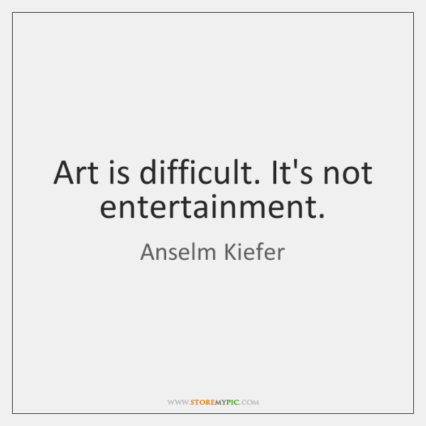 Art is difficult. It's not entertainment.