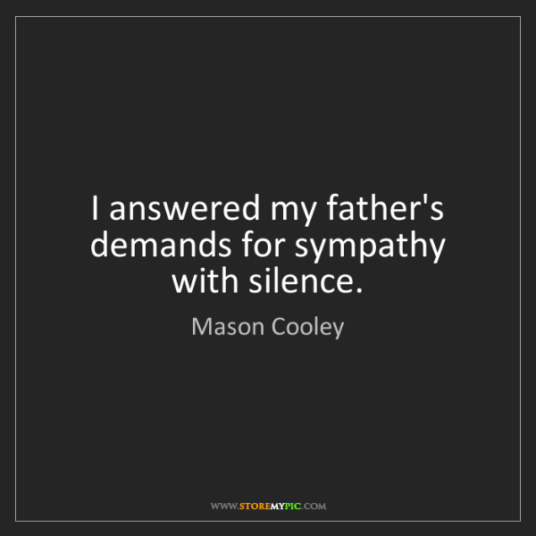 Mason Cooley: I answered my father's demands for sympathy with silence.