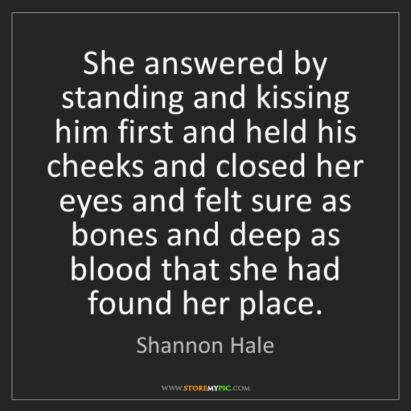 Shannon Hale: She answered by standing and kissing him first and held...