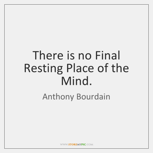 There is no Final Resting Place of the Mind.