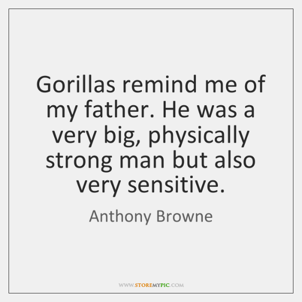 Gorillas remind me of my father. He was a very big, physically ...