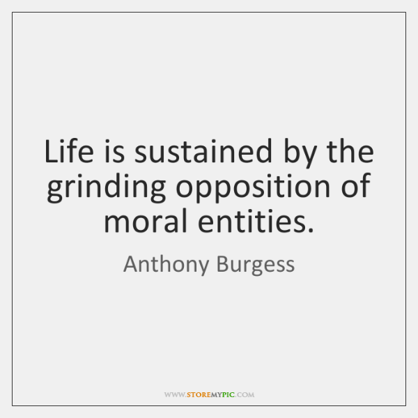 Life is sustained by the grinding opposition of moral entities.