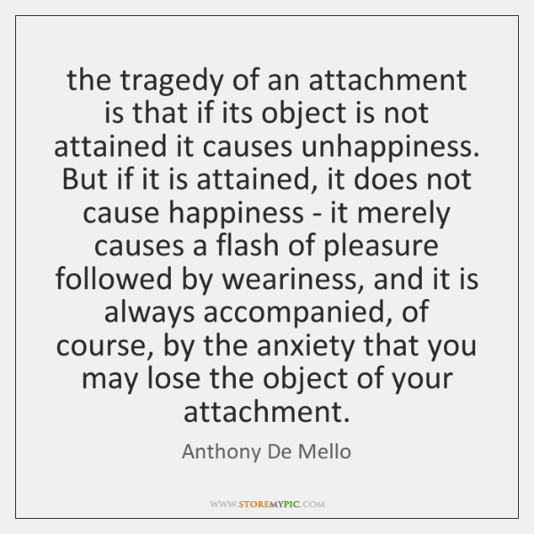 the tragedy of an attachment is that if its object is not ...