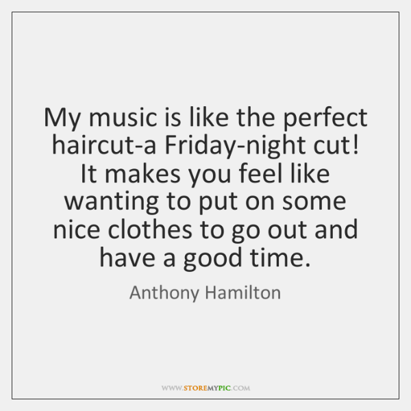 My music is like the perfect haircut-a Friday-night cut! It makes you ...