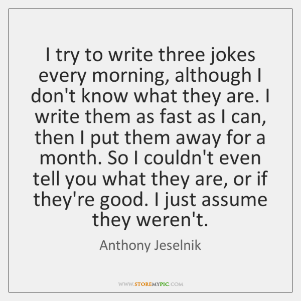 I try to write three jokes every morning, although I don't know ...