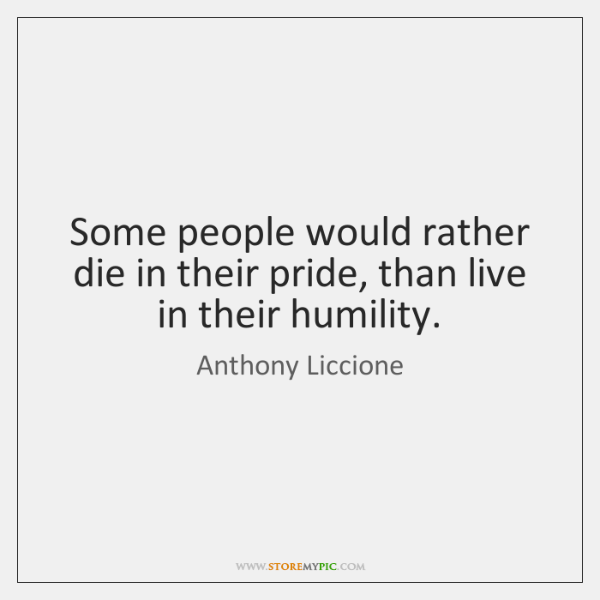 Some people would rather die in their pride, than live in their ...