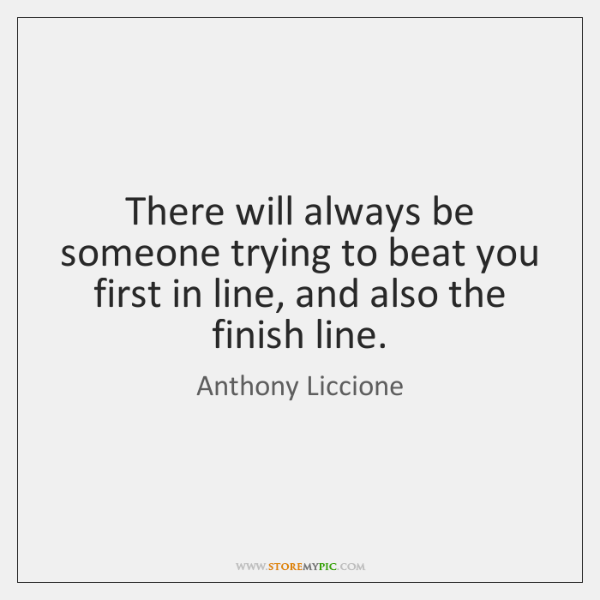 There will always be someone trying to beat you first in line, ...