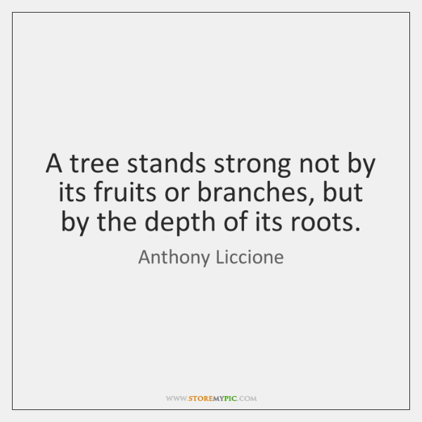 A tree stands strong not by its fruits or branches, but by ...